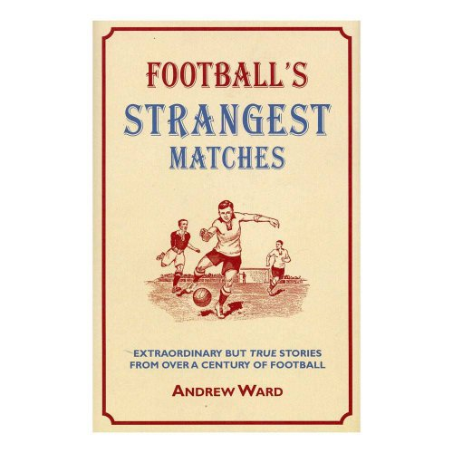 Football's Strangest Matches – Extraordinary But True Stories from over a Century of Football